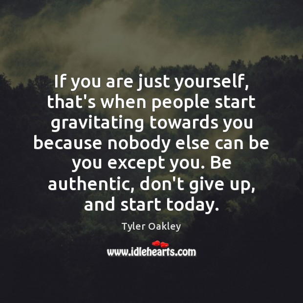 If you are just yourself, that's when people start gravitating towards you Image