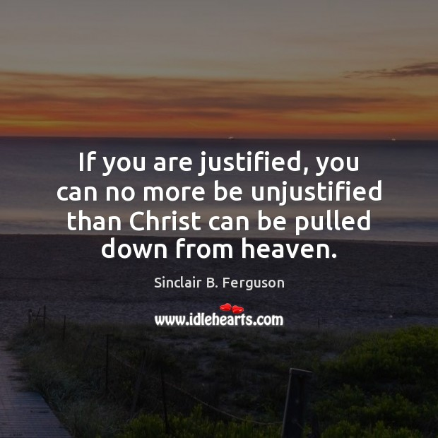 If you are justified, you can no more be unjustified than Christ Sinclair B. Ferguson Picture Quote