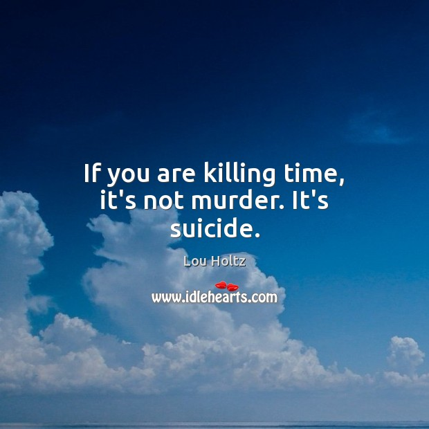 If you are killing time, it's not murder. It's suicide. Lou Holtz Picture Quote