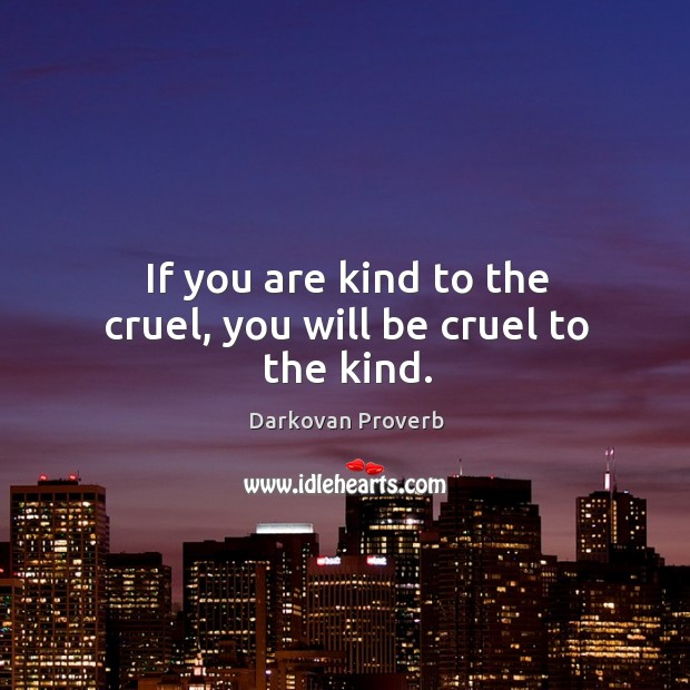 Image, If you are kind to the cruel, you will be cruel to the kind.