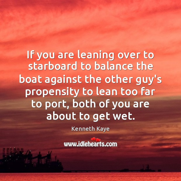 If you are leaning over to starboard to balance the boat against Image