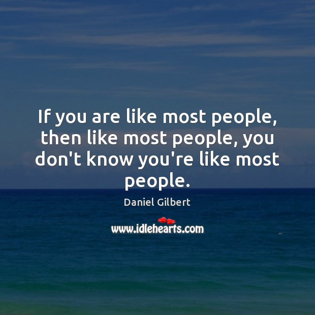 If you are like most people, then like most people, you don't Daniel Gilbert Picture Quote