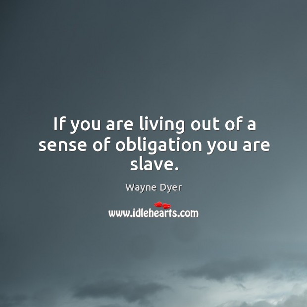 Image, If you are living out of a sense of obligation you are slave.