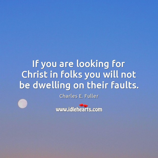 If you are looking for Christ in folks you will not be dwelling on their faults. Image
