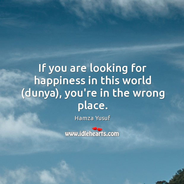 If you are looking for happiness in this world (dunya), you're in the wrong place. Hamza Yusuf Picture Quote