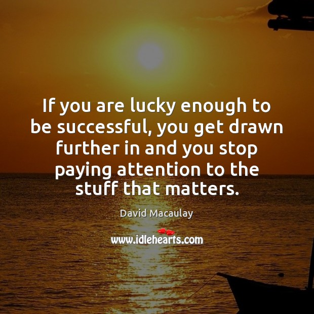 If you are lucky enough to be successful, you get drawn further Image
