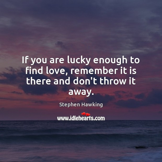 If you are lucky enough to find love, remember it is there and don't throw it away. Stephen Hawking Picture Quote