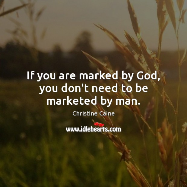 If you are marked by God, you don't need to be marketed by man. Image