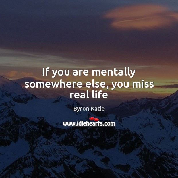 If you are mentally somewhere else, you miss real life Byron Katie Picture Quote