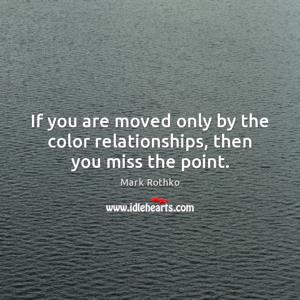 Image, If you are moved only by the color relationships, then you miss the point.