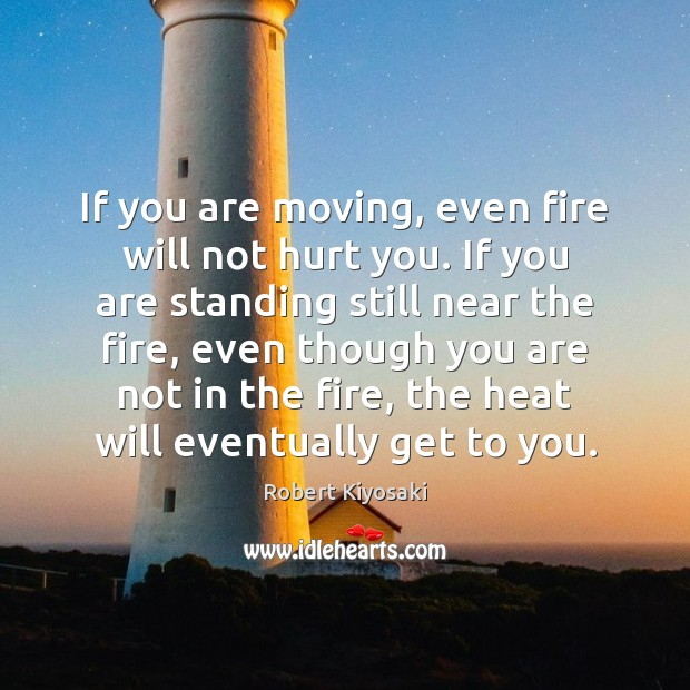 Image, If you are moving, even fire will not hurt you. If you