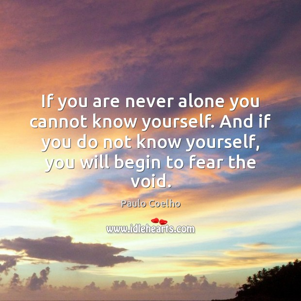 If you are never alone you cannot know yourself. And if you Paulo Coelho Picture Quote