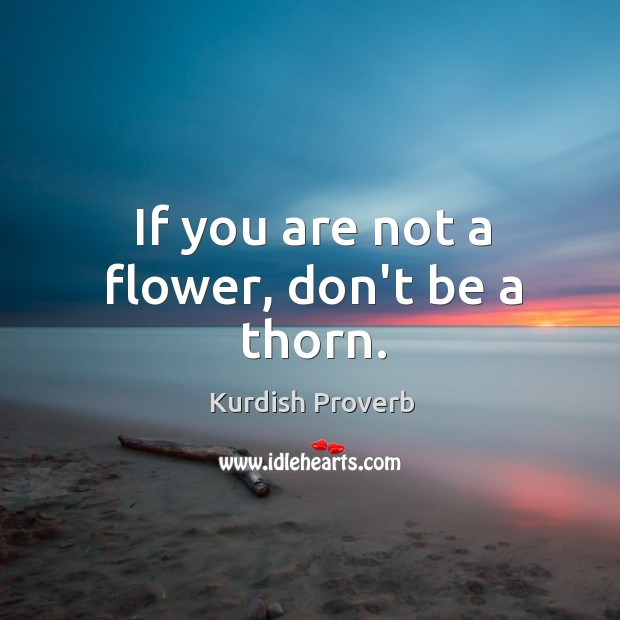 If you are not a flower, don't be a thorn. Kurdish Proverbs Image