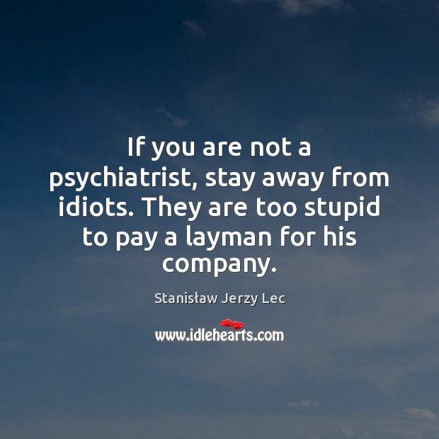 If you are not a psychiatrist, stay away from idiots. They are Stanisław Jerzy Lec Picture Quote
