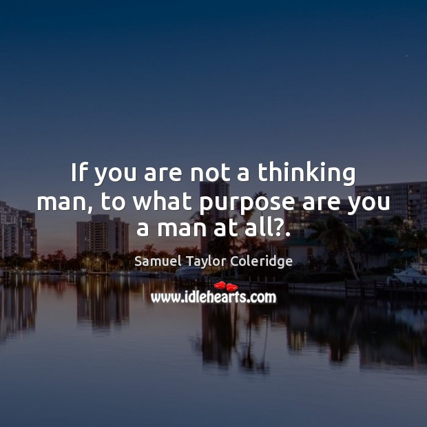 If you are not a thinking man, to what purpose are you a man at all?. Samuel Taylor Coleridge Picture Quote