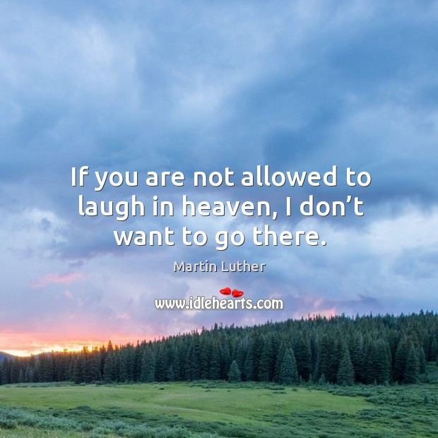 If you are not allowed to laugh in heaven, I don't want to go there. Image