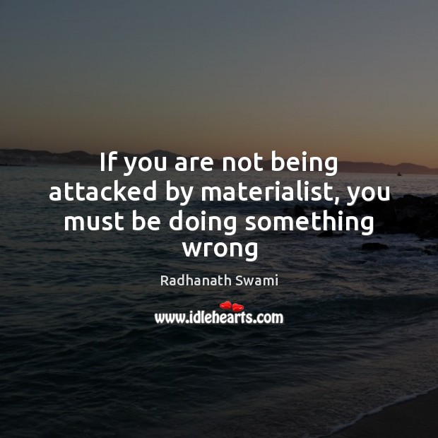 If you are not being attacked by materialist, you must be doing something wrong Radhanath Swami Picture Quote