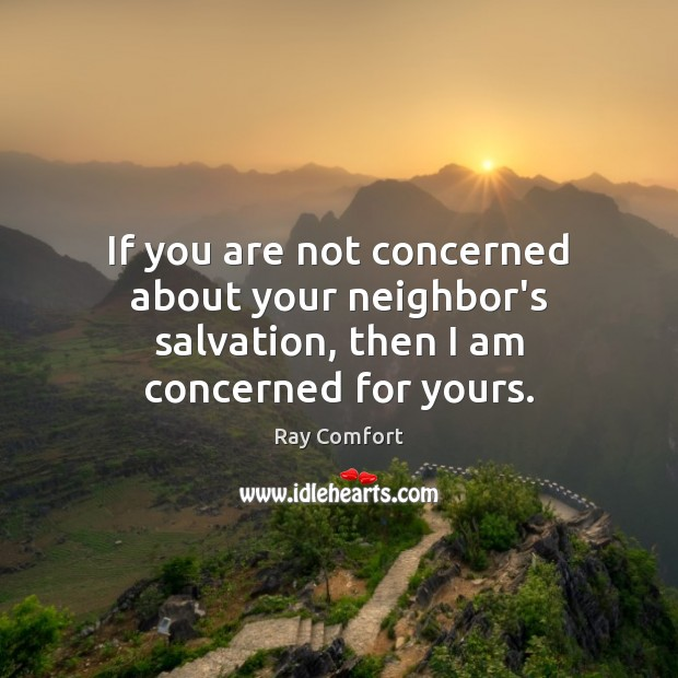 If you are not concerned about your neighbor's salvation, then I am concerned for yours. Ray Comfort Picture Quote