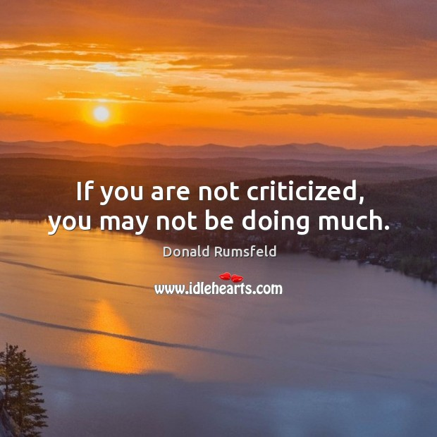 If you are not criticized, you may not be doing much. Image