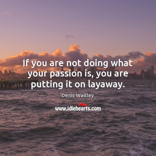 If you are not doing what your passion is, you are putting it on layaway. Image