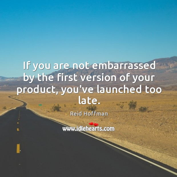 If you are not embarrassed by the first version of your product, you've launched too late. Reid Hoffman Picture Quote