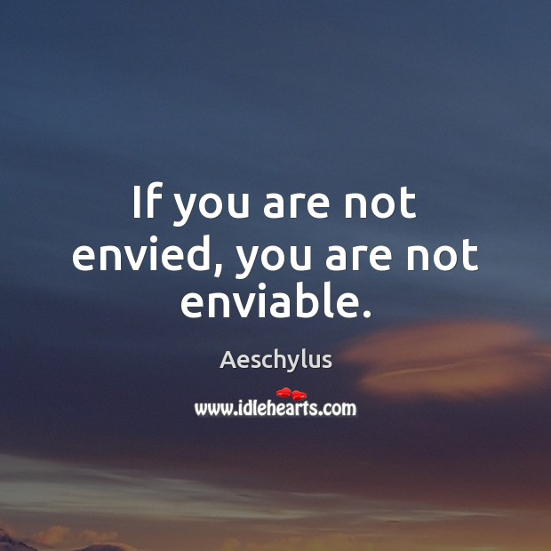 If you are not envied, you are not enviable. Image