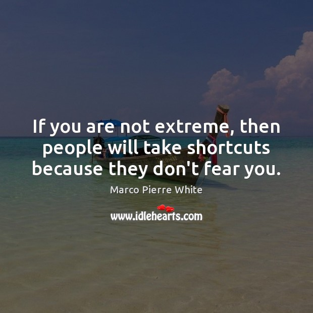If you are not extreme, then people will take shortcuts because they don't fear you. Image