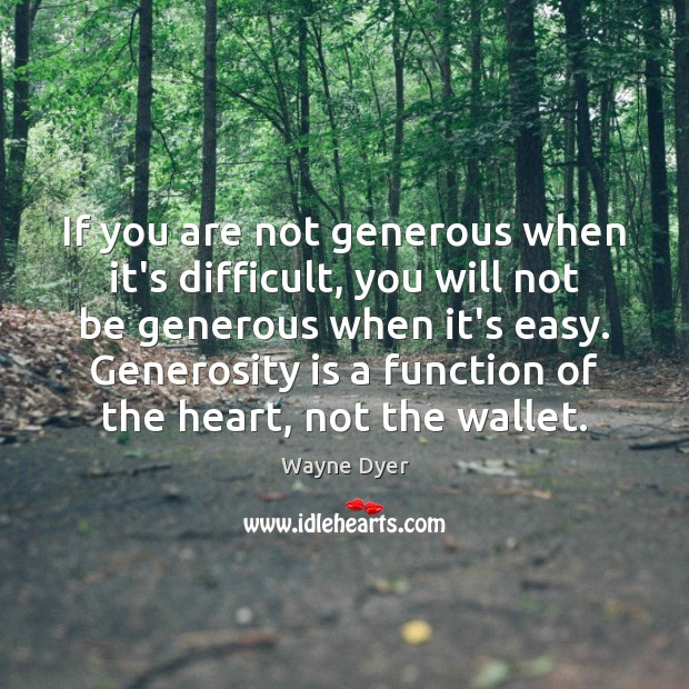 If you are not generous when it's difficult, you will not be Wayne Dyer Picture Quote