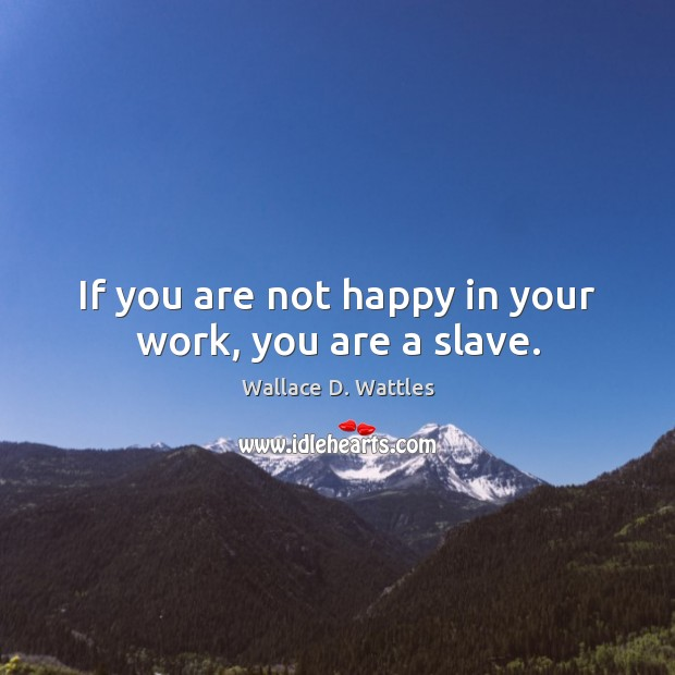 If you are not happy in your work, you are a slave. Image