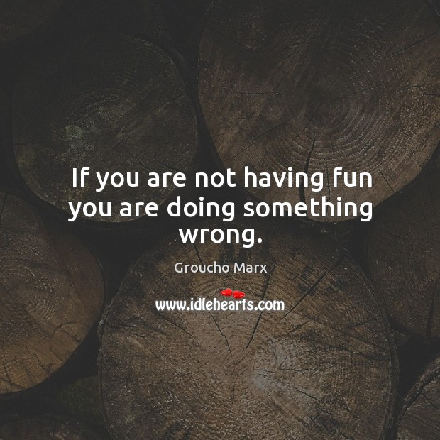 If you are not having fun you are doing something wrong. Image
