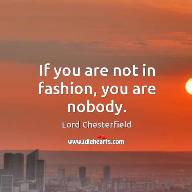 If you are not in fashion, you are nobody. Image