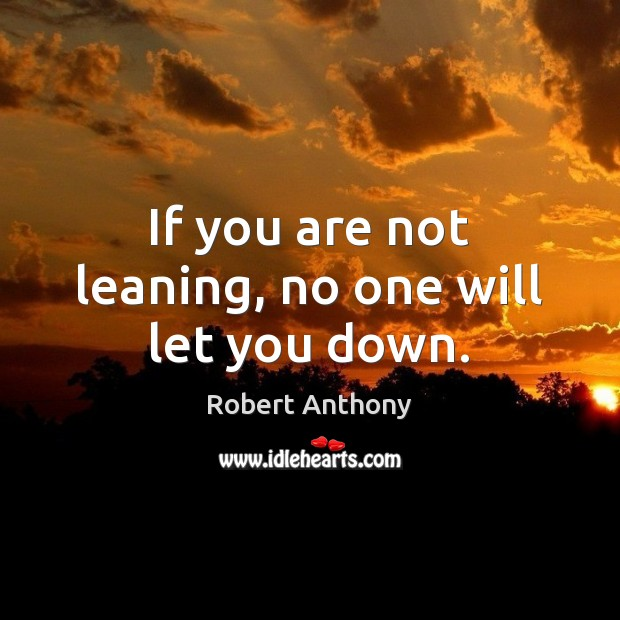 If you are not leaning, no one will let you down. Robert Anthony Picture Quote
