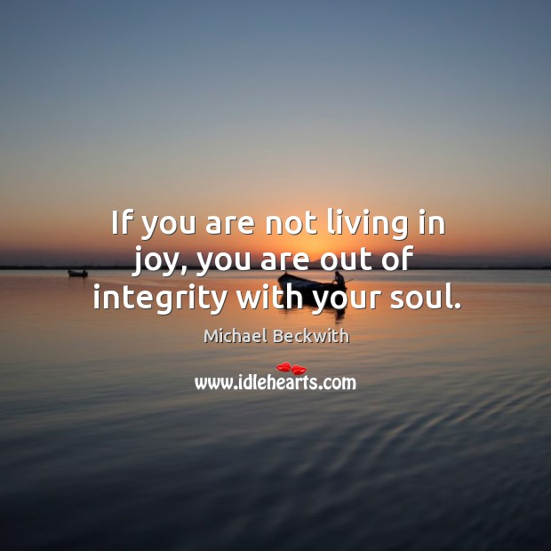 If you are not living in joy, you are out of integrity with your soul. Image