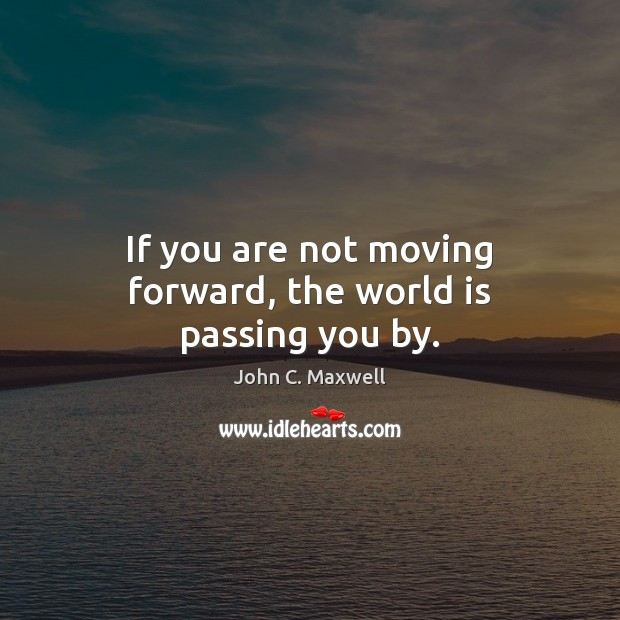 Image, If you are not moving forward, the world is passing you by.