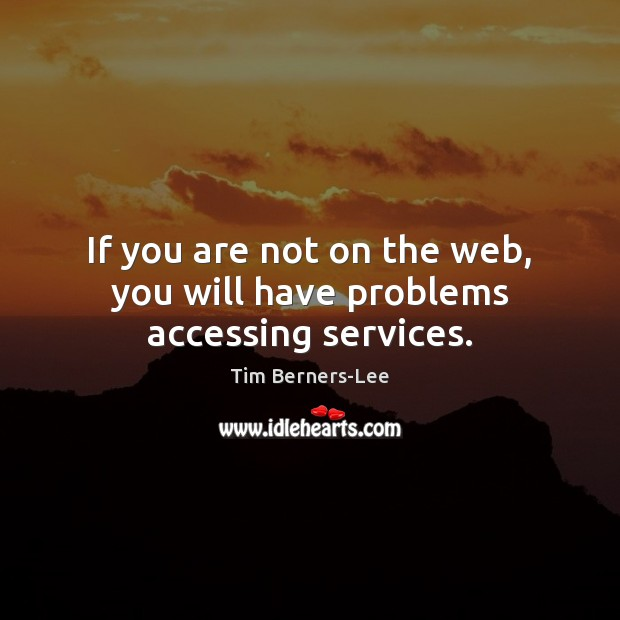 If you are not on the web, you will have problems accessing services. Tim Berners-Lee Picture Quote