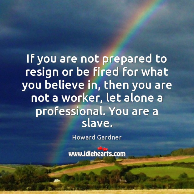 If you are not prepared to resign or be fired for what Howard Gardner Picture Quote