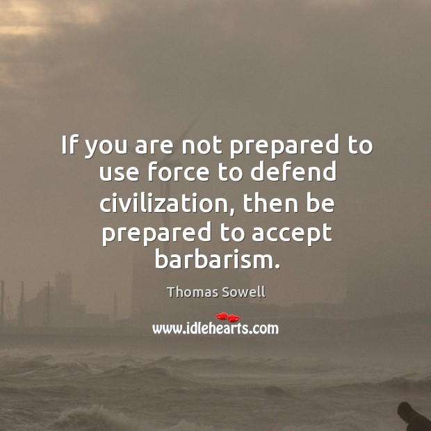 Image, If you are not prepared to use force to defend civilization, then be prepared to accept barbarism.