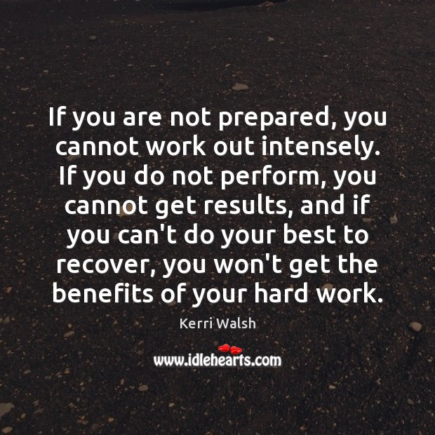 If you are not prepared, you cannot work out intensely. If you Kerri Walsh Picture Quote