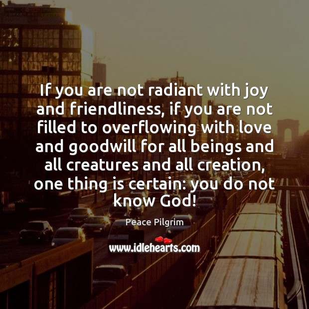 If you are not radiant with joy and friendliness, if you are Peace Pilgrim Picture Quote