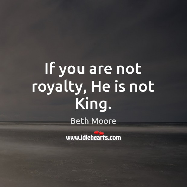 Image, If you are not royalty, He is not King.