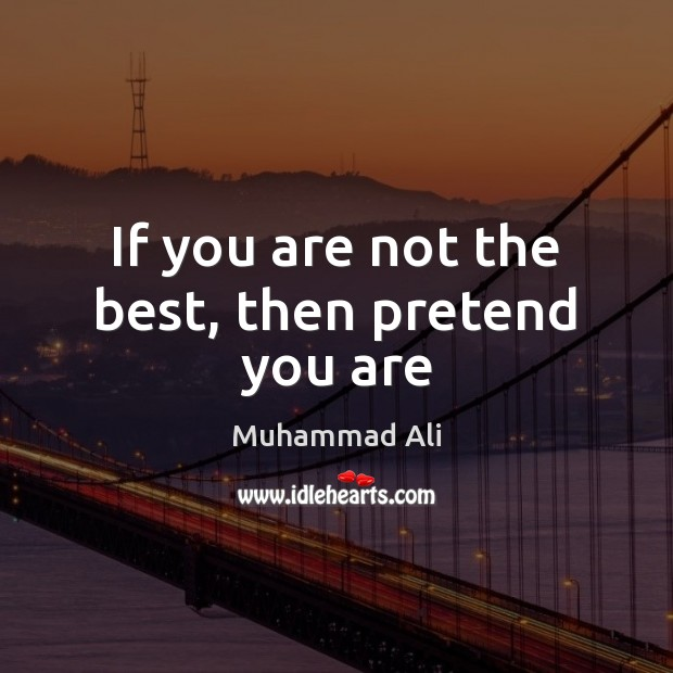 Image, If you are not the best, then pretend you are