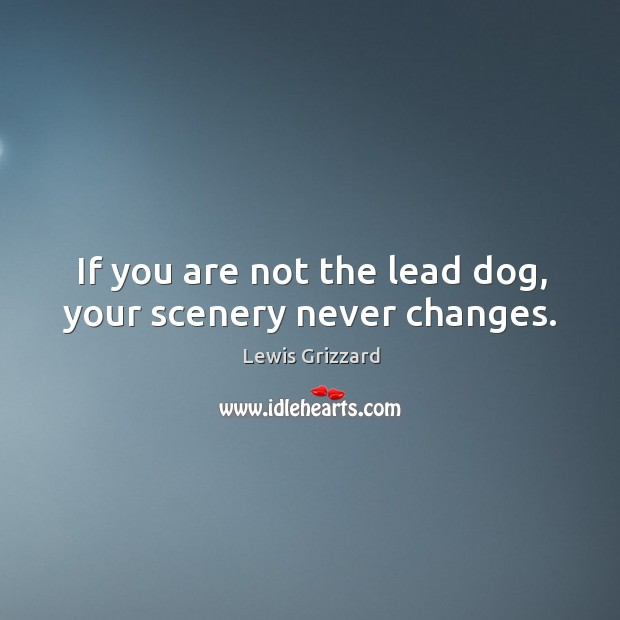 If you are not the lead dog, your scenery never changes. Lewis Grizzard Picture Quote