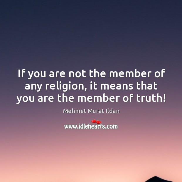 If you are not the member of any religion, it means that you are the member of truth! Image