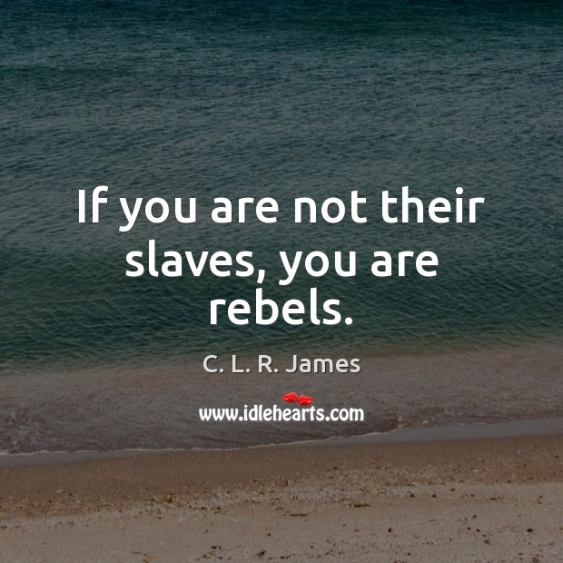 If you are not their slaves, you are rebels. C. L. R. James Picture Quote