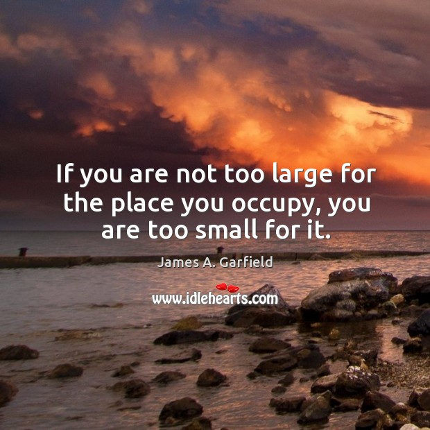 Image, If you are not too large for the place you occupy, you are too small for it.