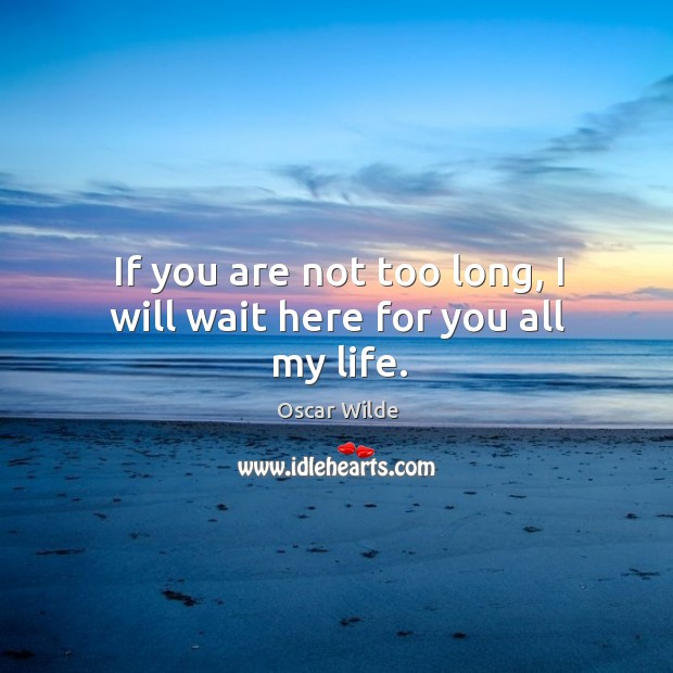 If you are not too long, I will wait here for you all my life. Image