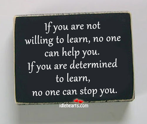 If You Are Not Willing To Learn, No One Can Help You.