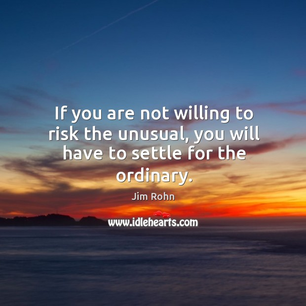 If you are not willing to risk the unusual, you will have to settle for the ordinary. Image