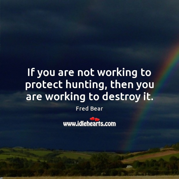 If you are not working to protect hunting, then you are working to destroy it. Image