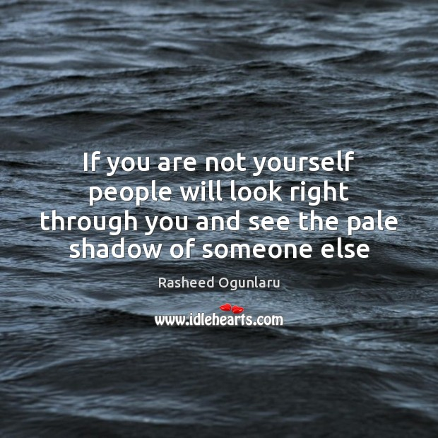 Image, If you are not yourself people will look right through you and
